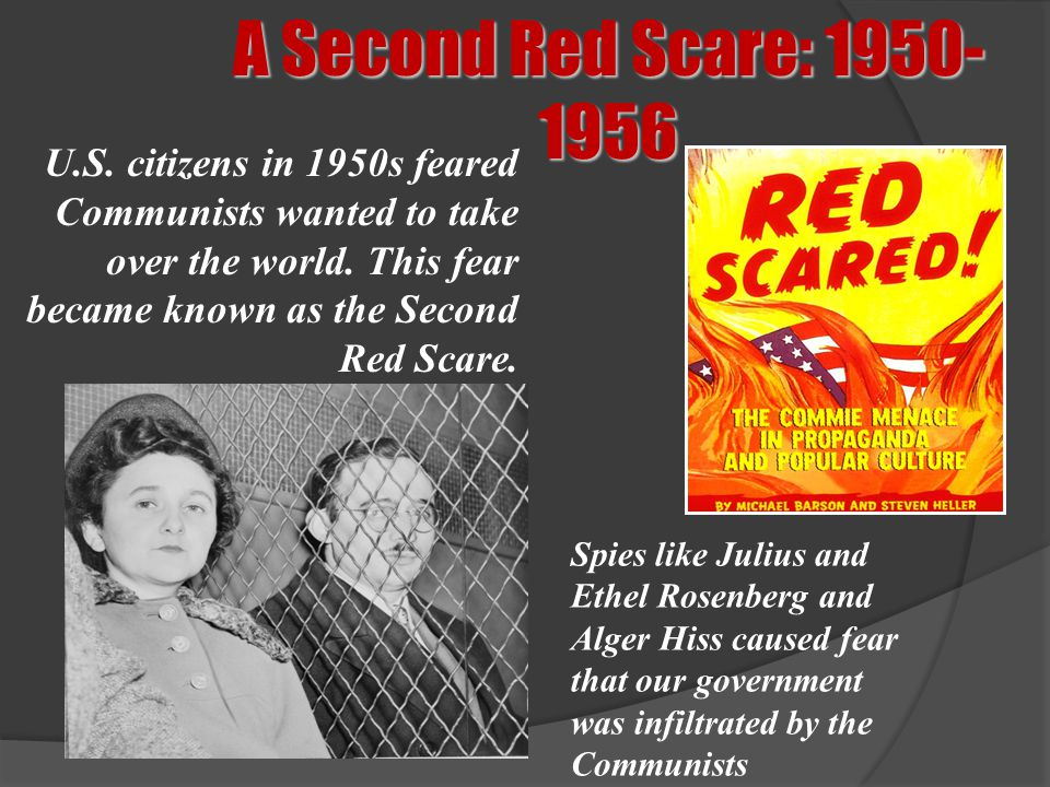 A Second Red Scare: 1950-1956 U.S. citizens in 1950s feared Communists wanted to take over the world. This fear became known as the Second Red Scare.
