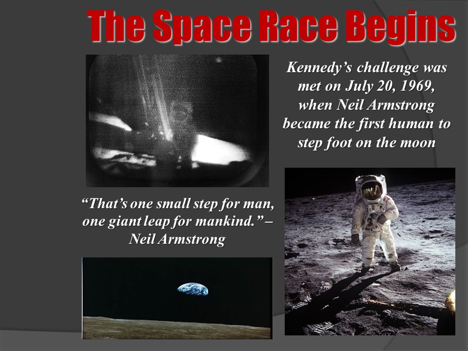 The Space Race Begins Kennedy's challenge was met on July 20, 1969, when Neil Armstrong became the first human to step foot on the moon.