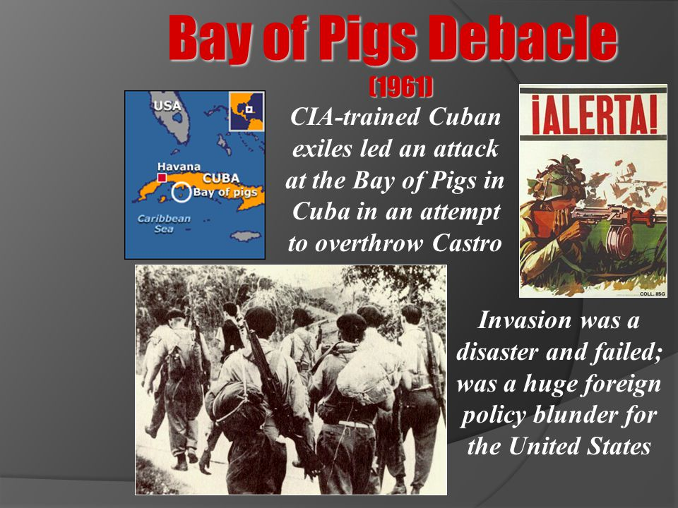 Bay of Pigs Debacle (1961) CIA-trained Cuban exiles led an attack at the Bay of Pigs in Cuba in an attempt to overthrow Castro.