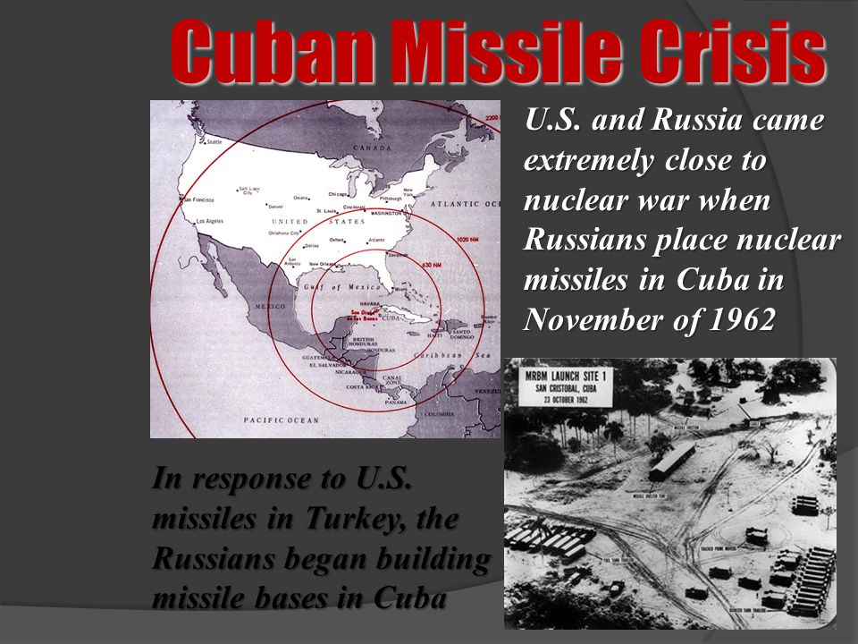 Cuban Missile Crisis U.S. and Russia came extremely close to nuclear war when Russians place nuclear missiles in Cuba in November of 1962.