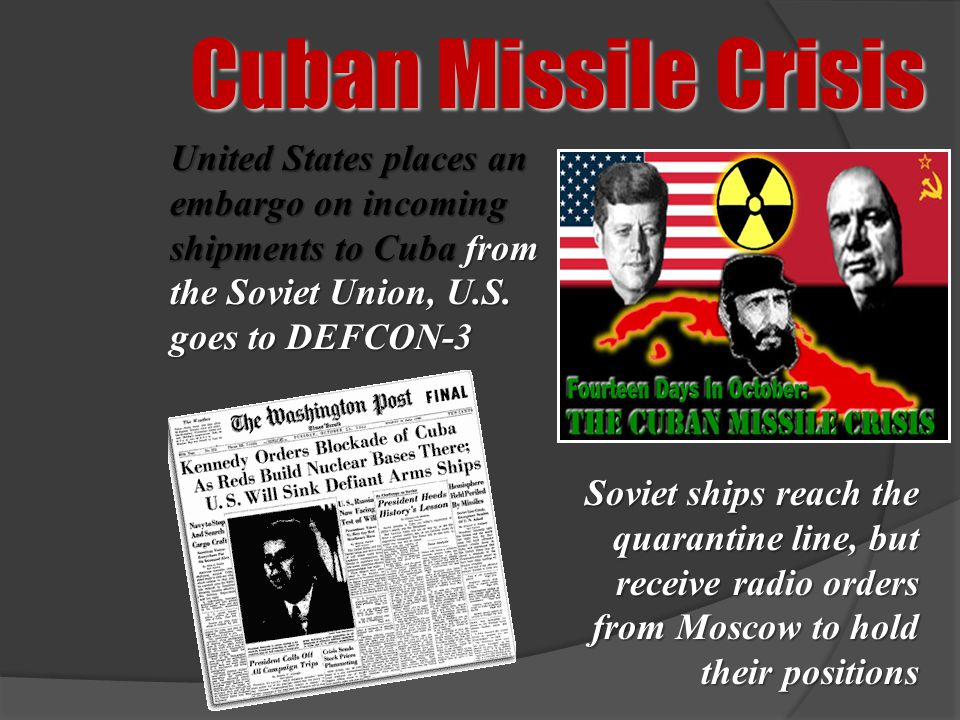 Cuban Missile Crisis United States places an embargo on incoming shipments to Cuba from the Soviet Union, U.S. goes to DEFCON-3.