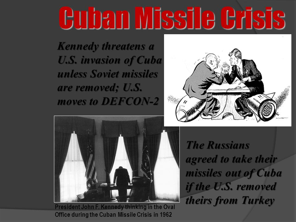 Cuban Missile Crisis Kennedy threatens a U.S. invasion of Cuba unless Soviet missiles are removed; U.S. moves to DEFCON-2.