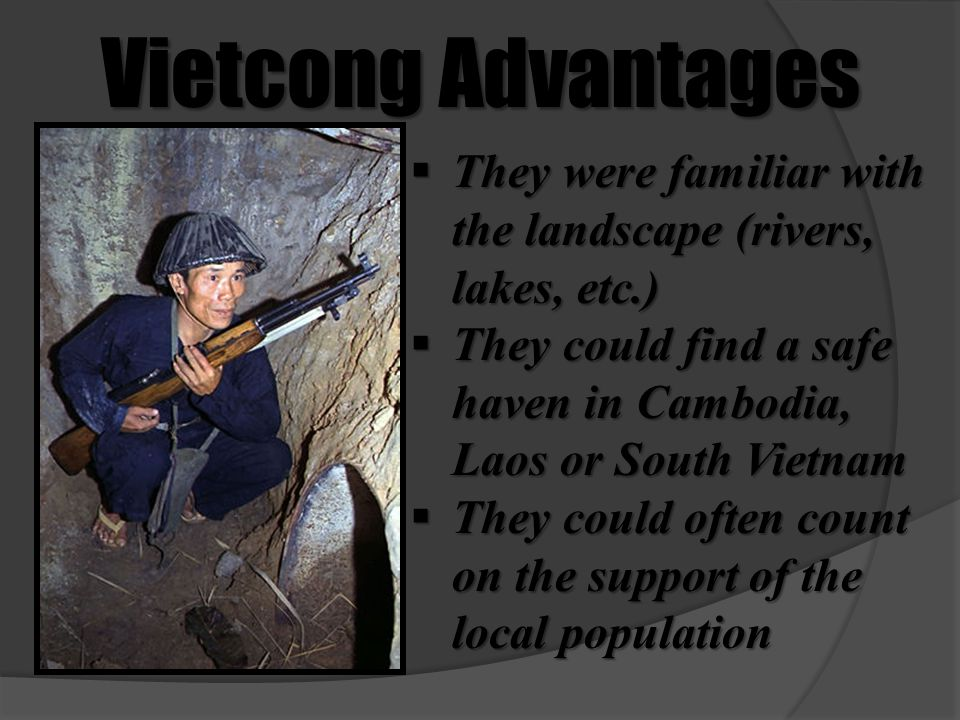 Vietcong Advantages They were familiar with the landscape (rivers, lakes, etc.) They could find a safe haven in Cambodia, Laos or South Vietnam.