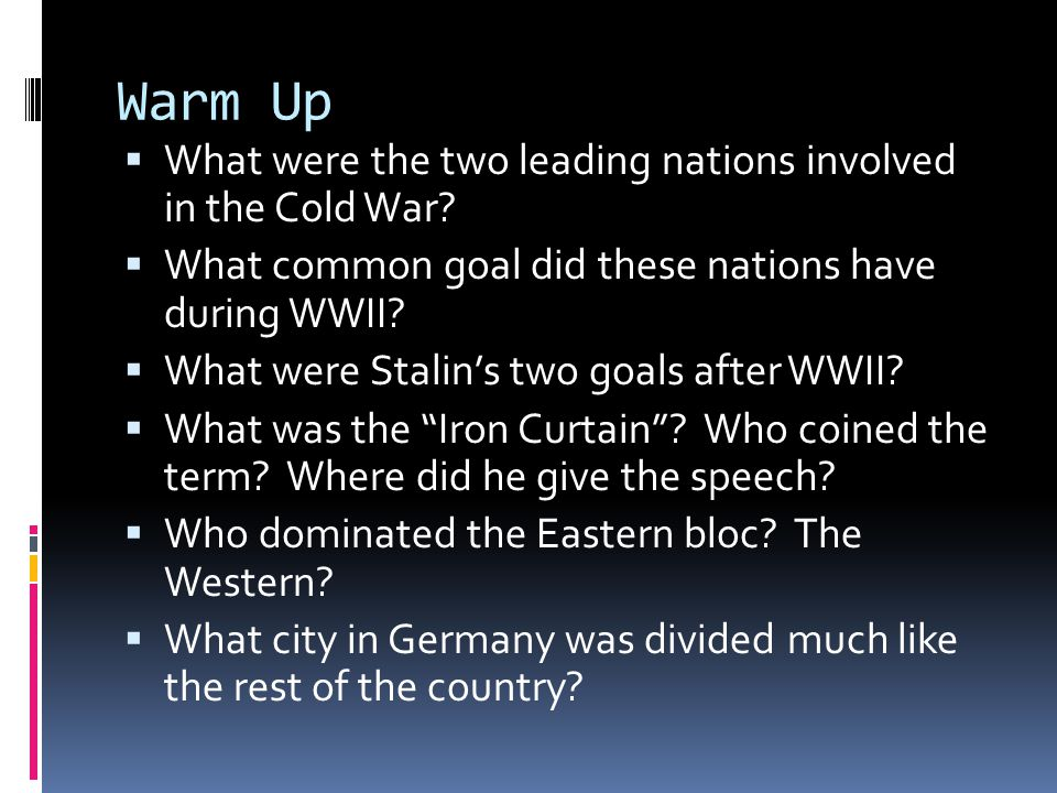 Warm Up What were the two leading nations involved in the Cold War