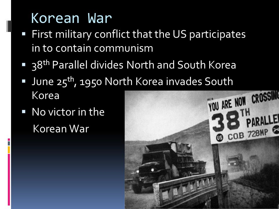 Korean War First military conflict that the US participates in to contain communism. 38th Parallel divides North and South Korea.