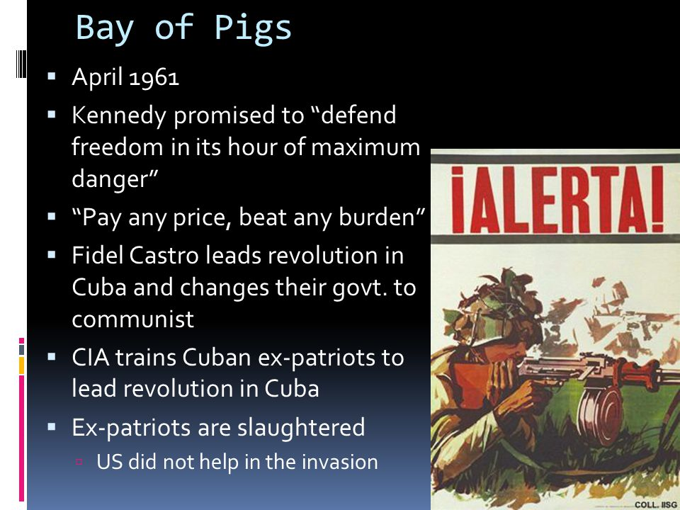 Bay of Pigs April 1961. Kennedy promised to defend freedom in its hour of maximum danger Pay any price, beat any burden
