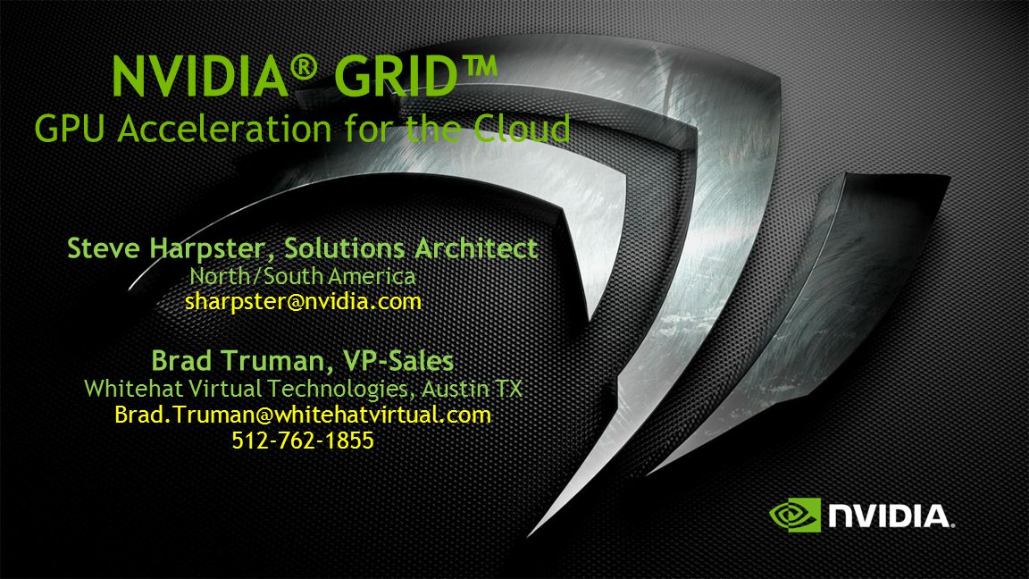 NVIDIA® GRID™ GPU Acceleration for the Cloud Steve Harpster, Solutions Architect North/South America sharpster@nvidia.com Brad Truman, VP-Sales Whitehat Virtual Technologies, Austin TX Brad.Truman@whitehatvirtual.com 512-762-1855