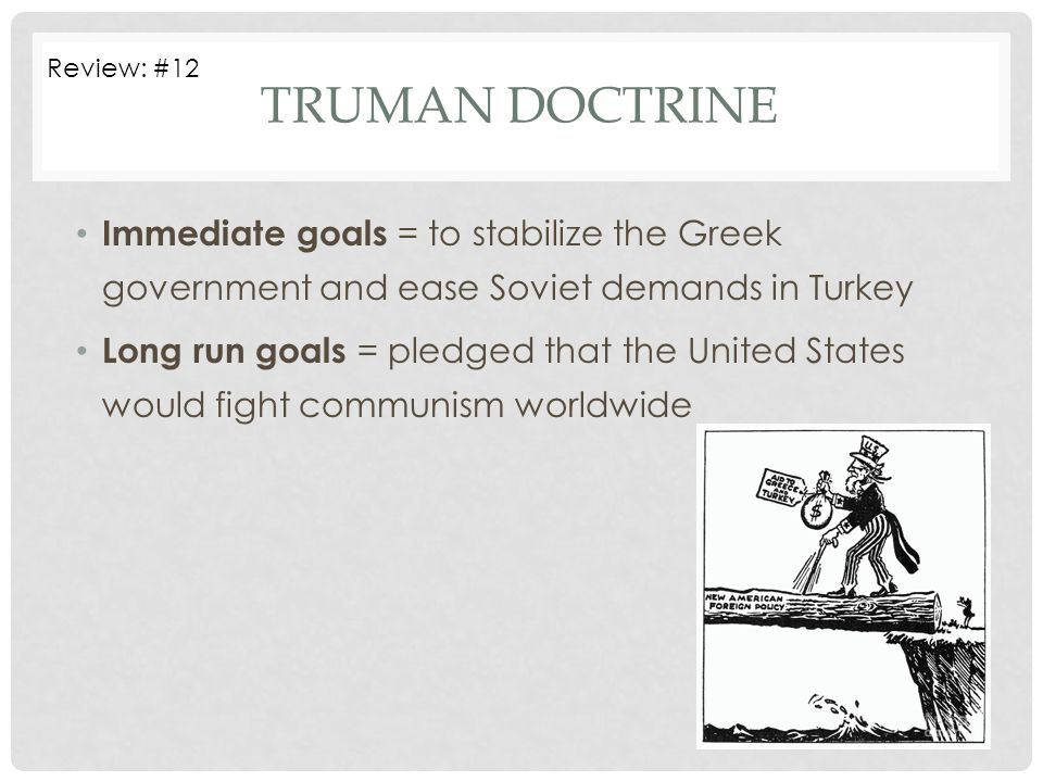 Review: #12 Truman doctrine. Immediate goals = to stabilize the Greek government and ease Soviet demands in Turkey.