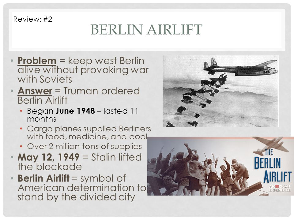 Review: #2 Berlin Airlift. Problem = keep west Berlin alive without provoking war with Soviets. Answer = Truman ordered Berlin Airlift.