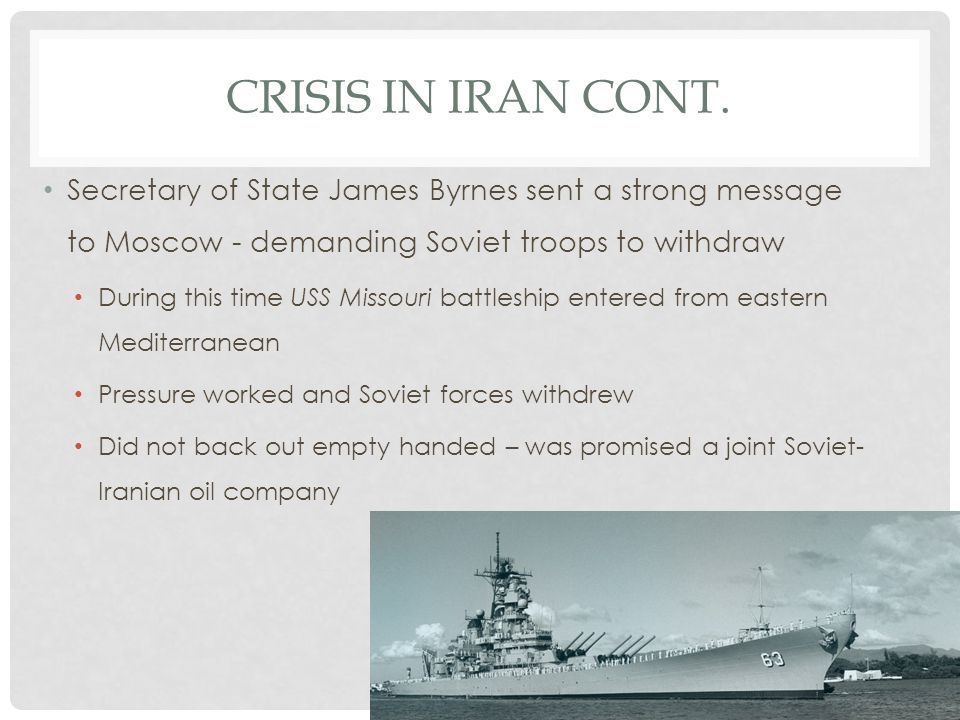 Crisis in Iran cont. Secretary of State James Byrnes sent a strong message to Moscow - demanding Soviet troops to withdraw.