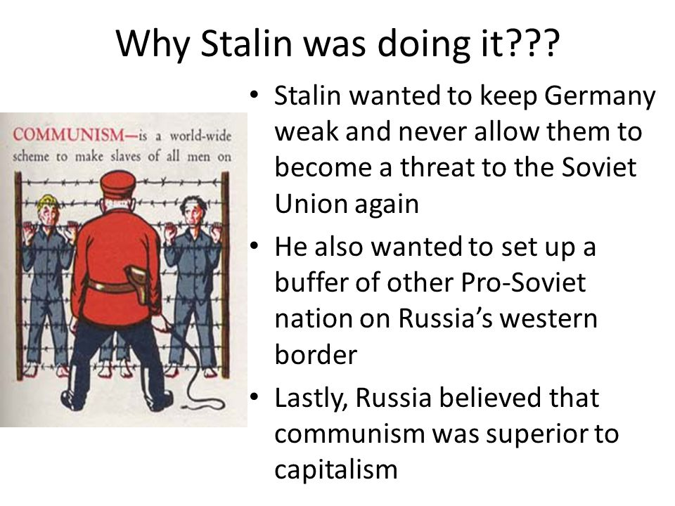 Why Stalin was doing it Stalin wanted to keep Germany weak and never allow them to become a threat to the Soviet Union again.