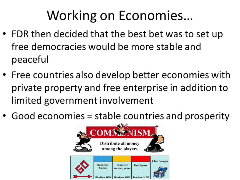 Working on Economies… FDR then decided that the best bet was to set up free democracies would be more stable and peaceful.