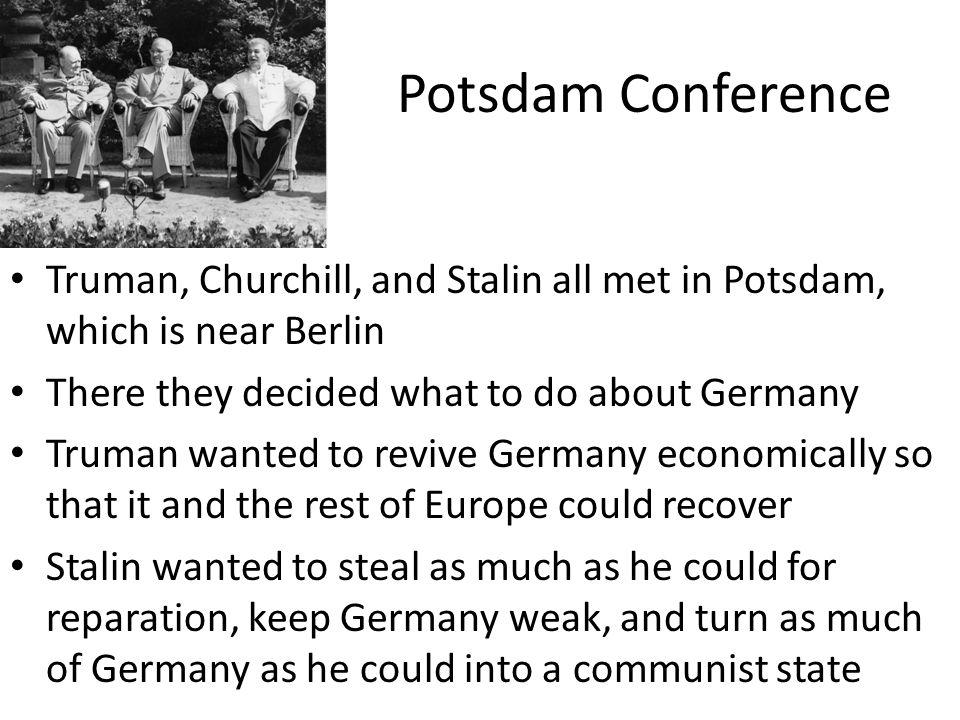 Potsdam Conference Truman, Churchill, and Stalin all met in Potsdam, which is near Berlin. There they decided what to do about Germany.
