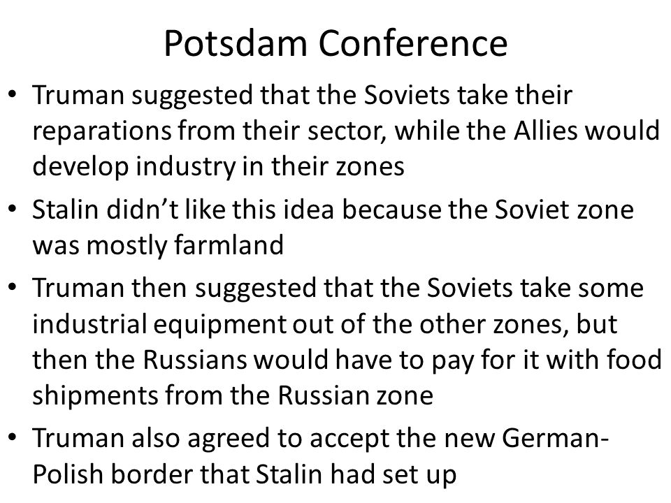 Potsdam Conference Truman suggested that the Soviets take their reparations from their sector, while the Allies would develop industry in their zones.