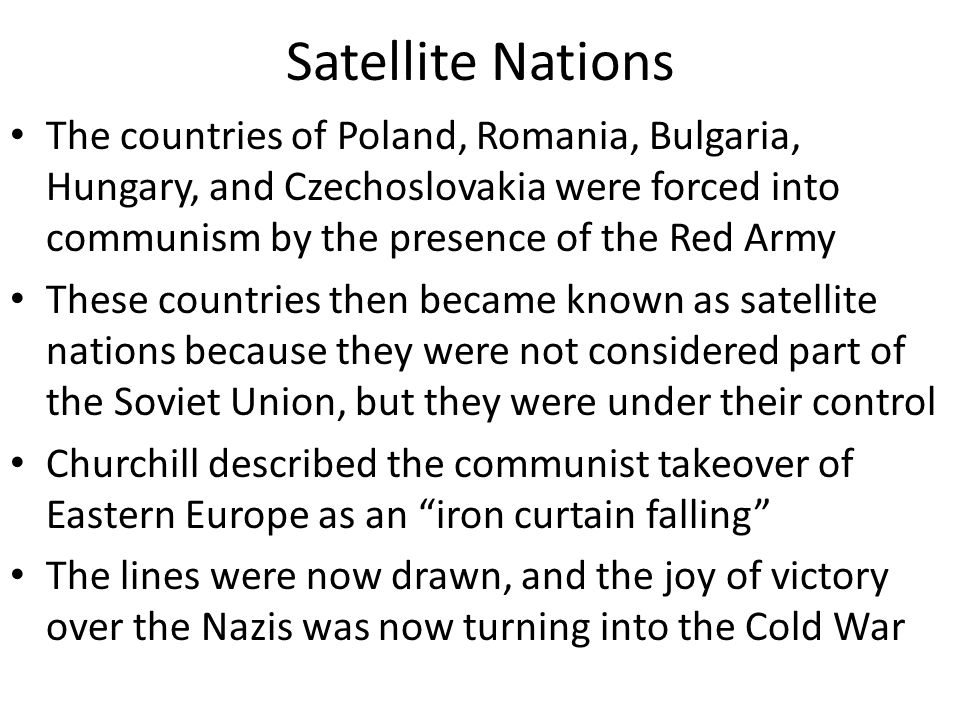 Satellite Nations The countries of Poland, Romania, Bulgaria, Hungary, and Czechoslovakia were forced into communism by the presence of the Red Army.