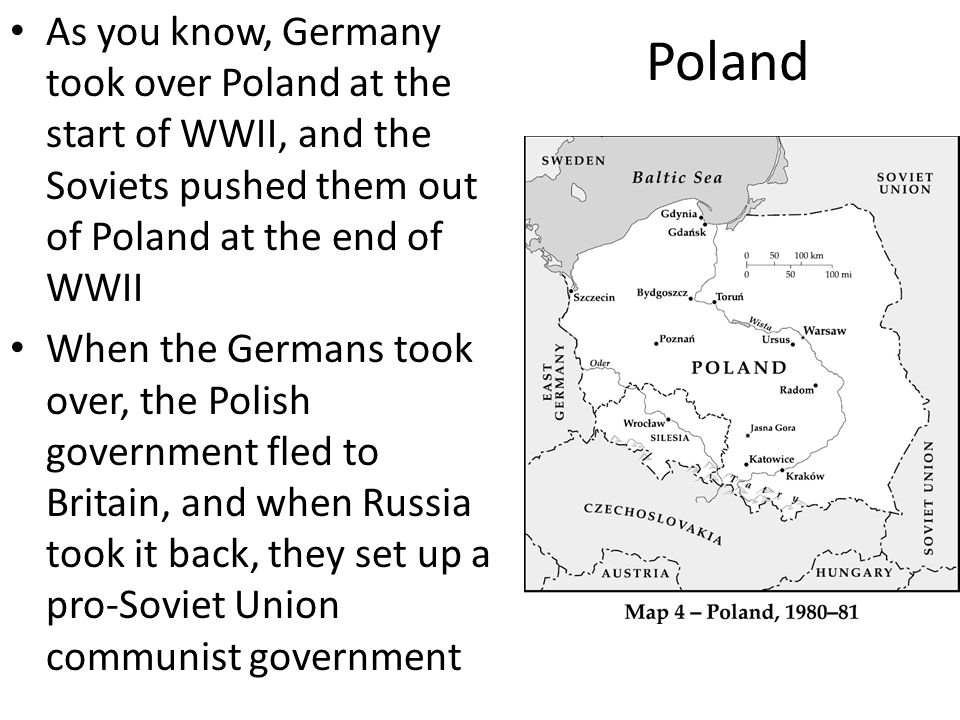 Poland As you know, Germany took over Poland at the start of WWII, and the Soviets pushed them out of Poland at the end of WWII.