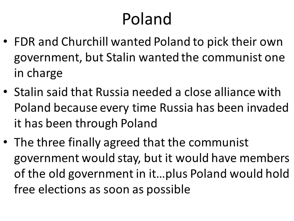 Poland FDR and Churchill wanted Poland to pick their own government, but Stalin wanted the communist one in charge.