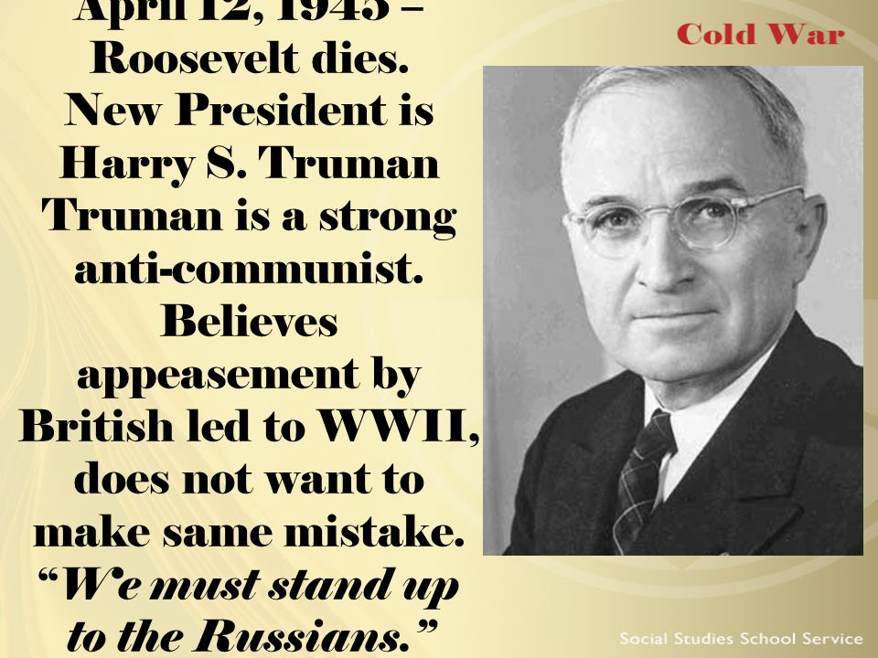 April 12, 1945 – Roosevelt dies. New President is Harry S