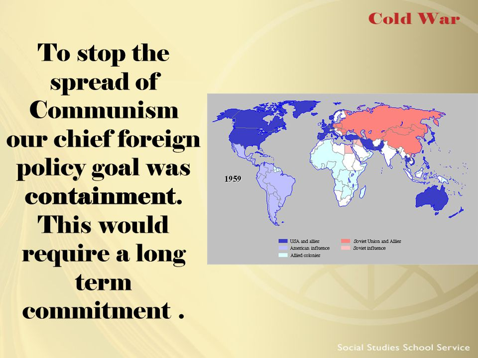 To stop the spread of Communism our chief foreign policy goal was containment.