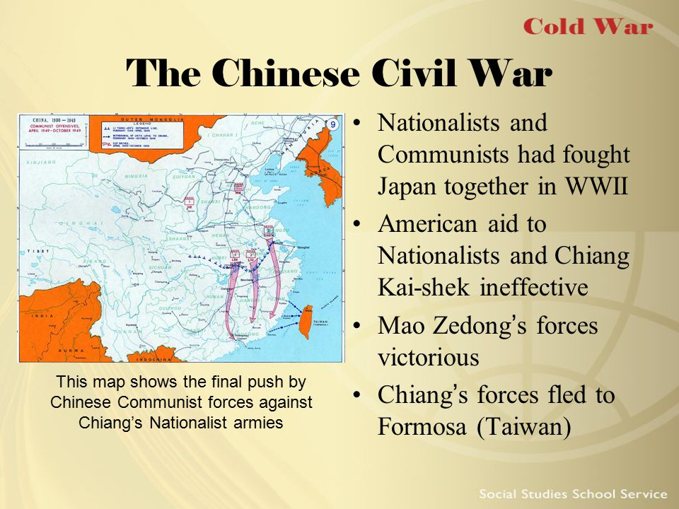 The Chinese Civil War Nationalists and Communists had fought Japan together in WWII. American aid to Nationalists and Chiang Kai-shek ineffective.