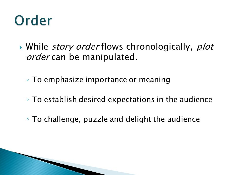 Order While story order flows chronologically, plot order can be manipulated. To emphasize importance or meaning.