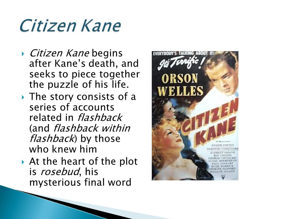 Citizen Kane Citizen Kane begins after Kane's death, and seeks to piece together the puzzle of his life.