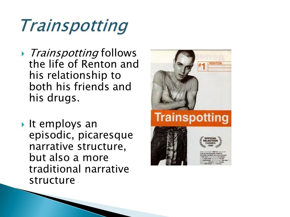 Trainspotting Trainspotting follows the life of Renton and his relationship to both his friends and his drugs.