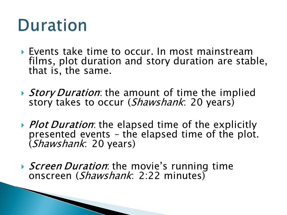 Duration Events take time to occur. In most mainstream films, plot duration and story duration are stable, that is, the same.