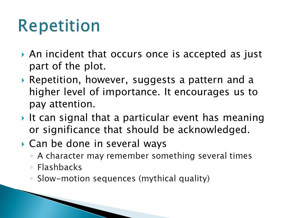 Repetition An incident that occurs once is accepted as just part of the plot.
