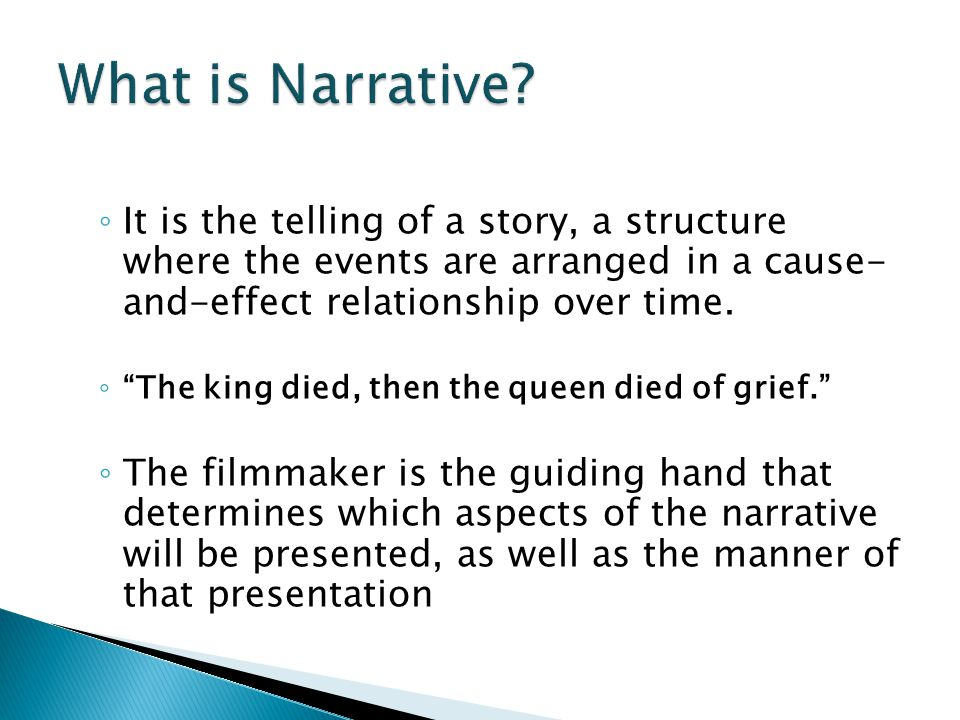 What is Narrative It is the telling of a story, a structure where the events are arranged in a cause- and-effect relationship over time.