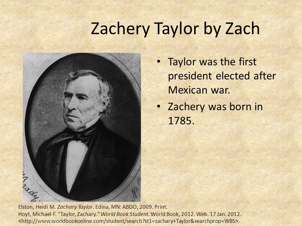 Zachery Taylor by Zach Taylor was the first president elected after Mexican war. Zachery was born in 1785.