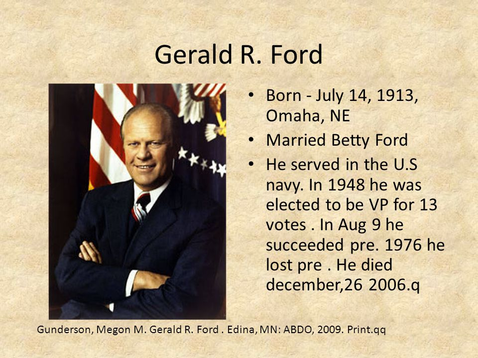 Gerald R. Ford Born - July 14, 1913, Omaha, NE Married Betty Ford