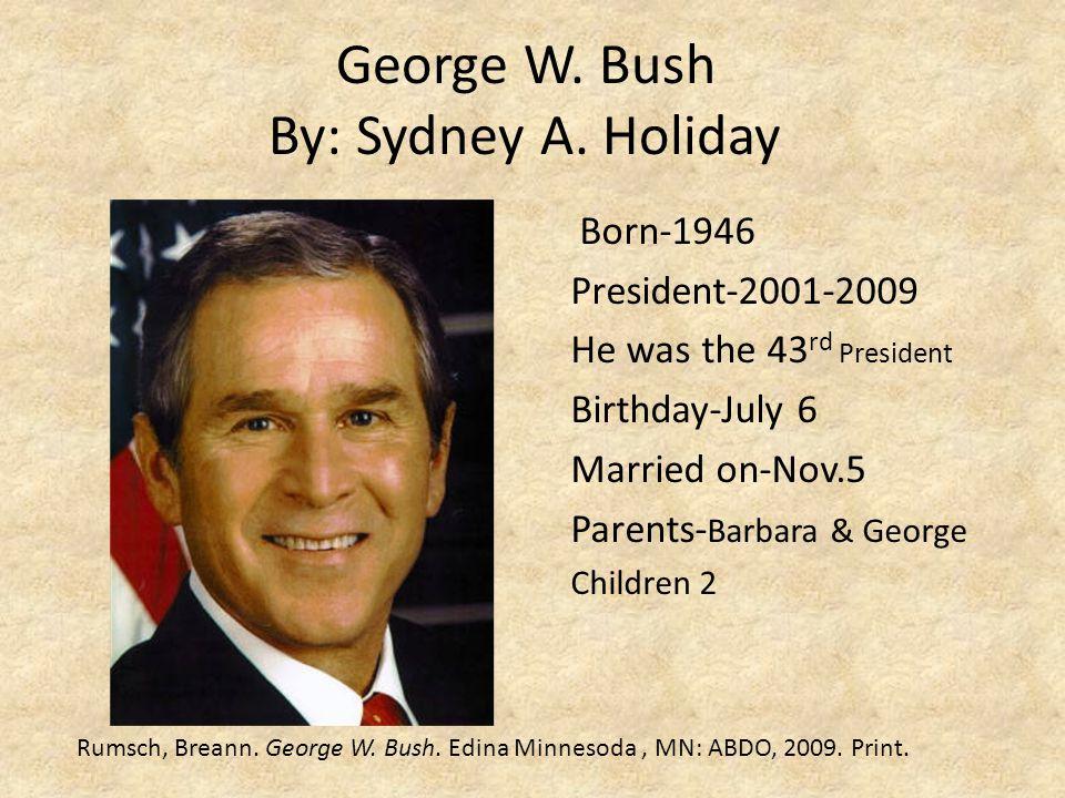 George W. Bush By: Sydney A. Holiday