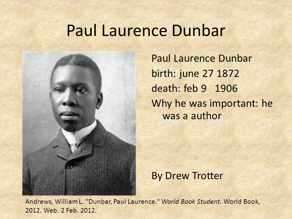 Paul Laurence Dunbar Paul Laurence Dunbar birth: june 27 1872 death: feb 9 1906 Why he was important: he was a author By Drew Trotter