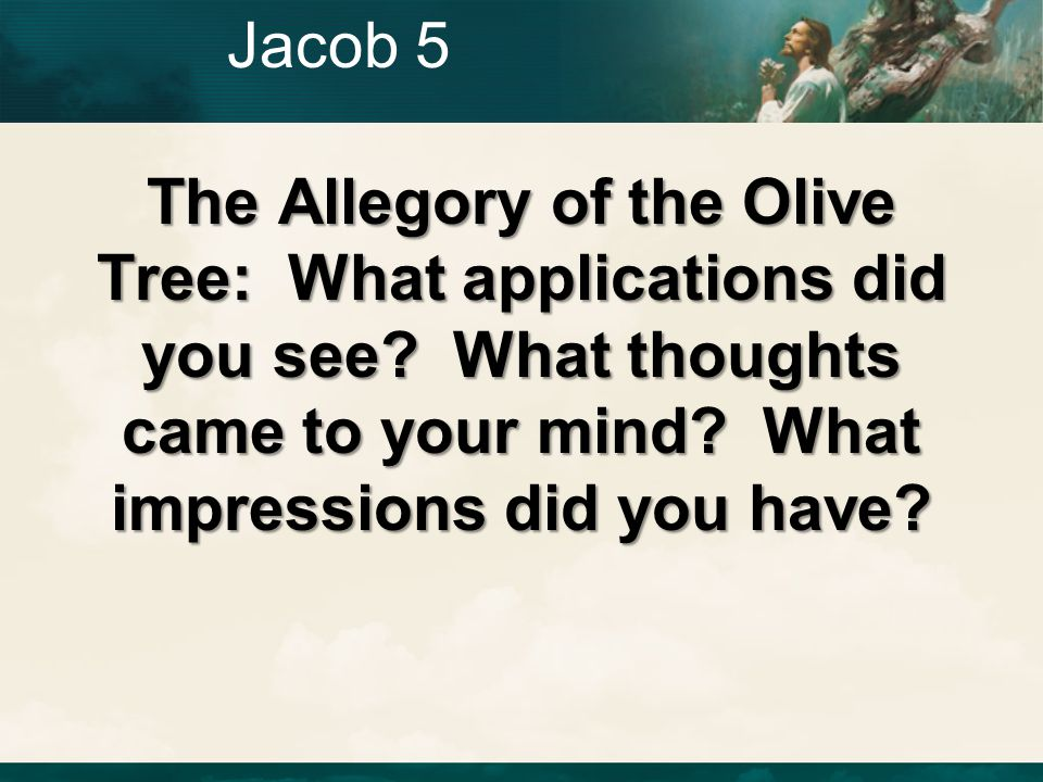 Jacob 5 The Allegory of the Olive Tree: What applications did you see.