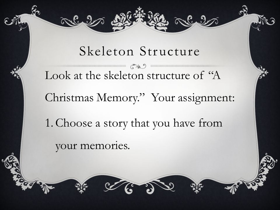 Skeleton Structure Look at the skeleton structure of A Christmas Memory. Your assignment: Choose a story that you have from your memories.