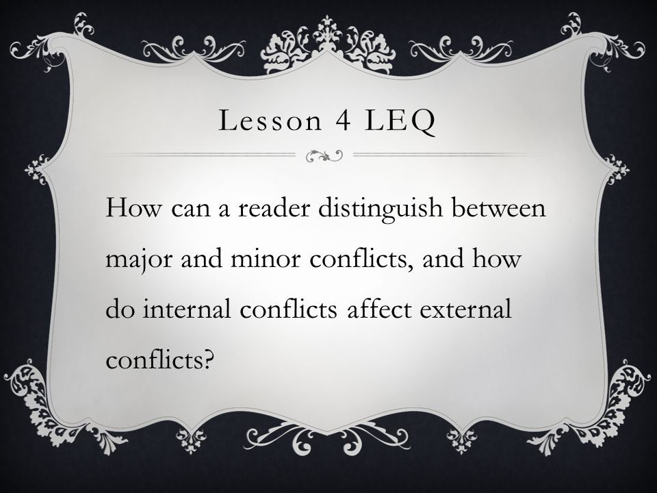 Lesson 4 LEQ How can a reader distinguish between major and minor conflicts, and how do internal conflicts affect external conflicts