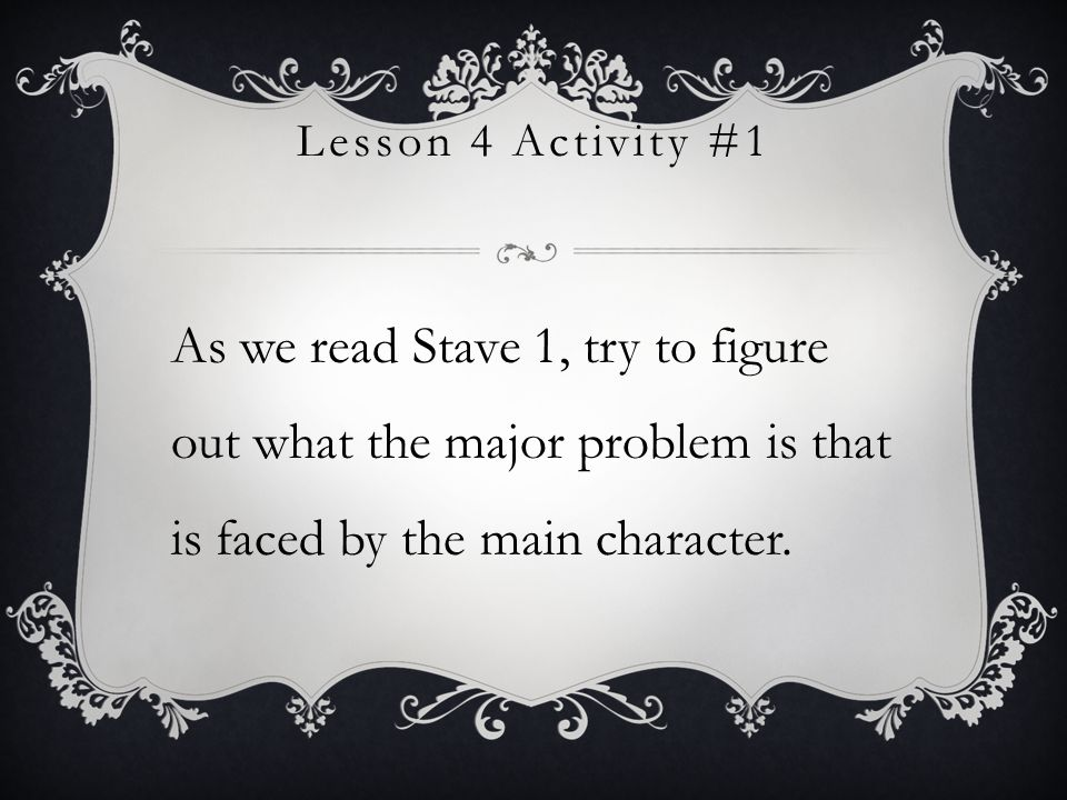 Lesson 4 Activity #1 As we read Stave 1, try to figure out what the major problem is that is faced by the main character.