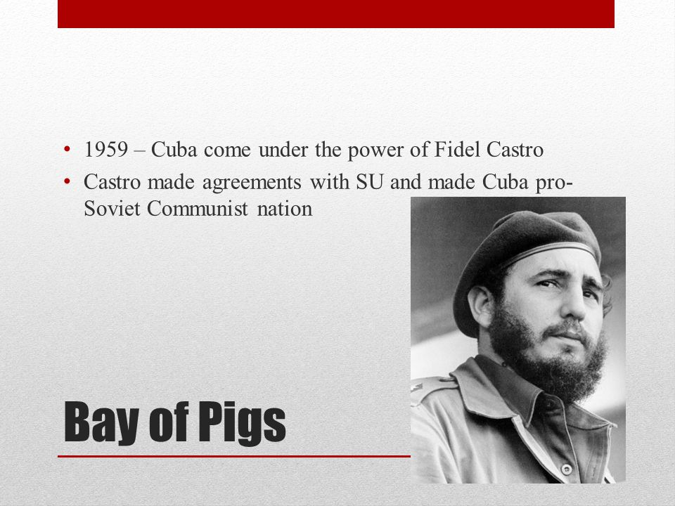 Bay of Pigs 1959 – Cuba come under the power of Fidel Castro