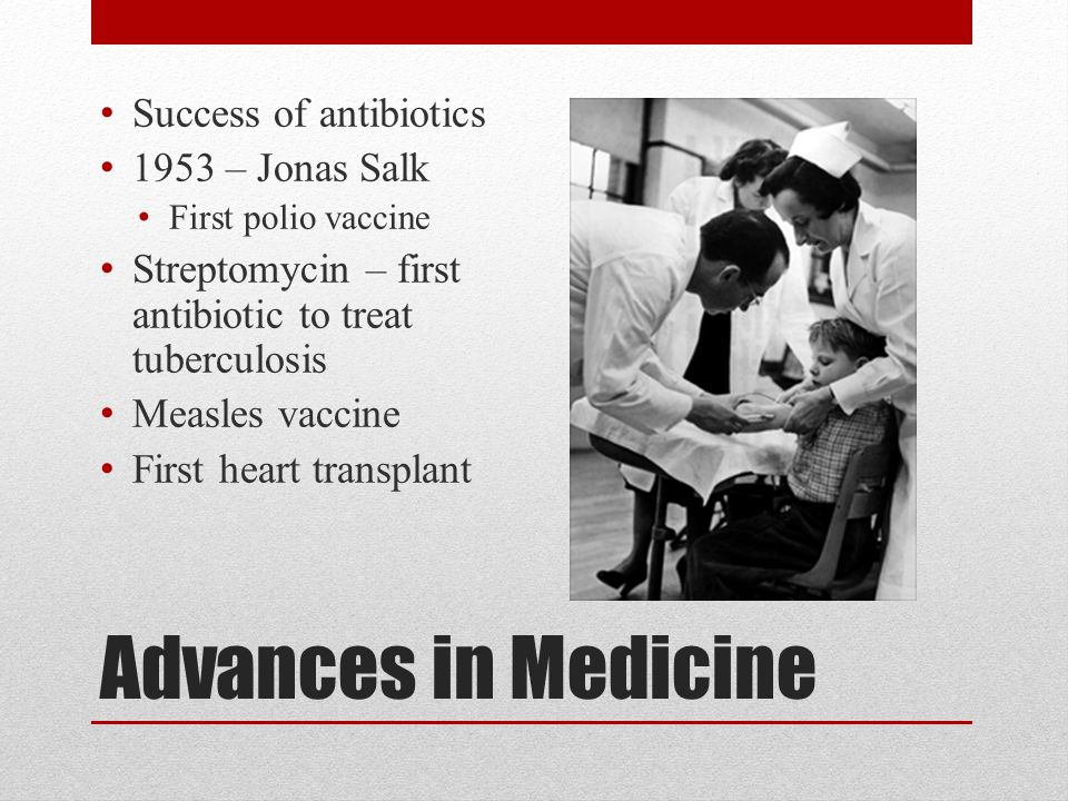 Advances in Medicine Success of antibiotics 1953 – Jonas Salk