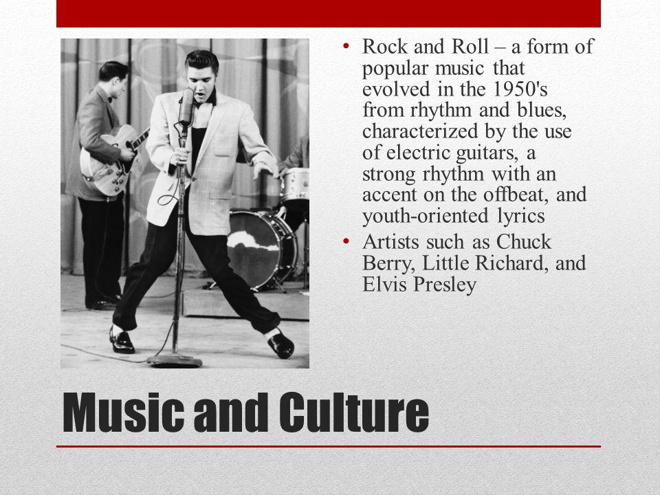 Rock and Roll – a form of popular music that evolved in the 1950 s from rhythm and blues, characterized by the use of electric guitars, a strong rhythm with an accent on the offbeat, and youth-oriented lyrics