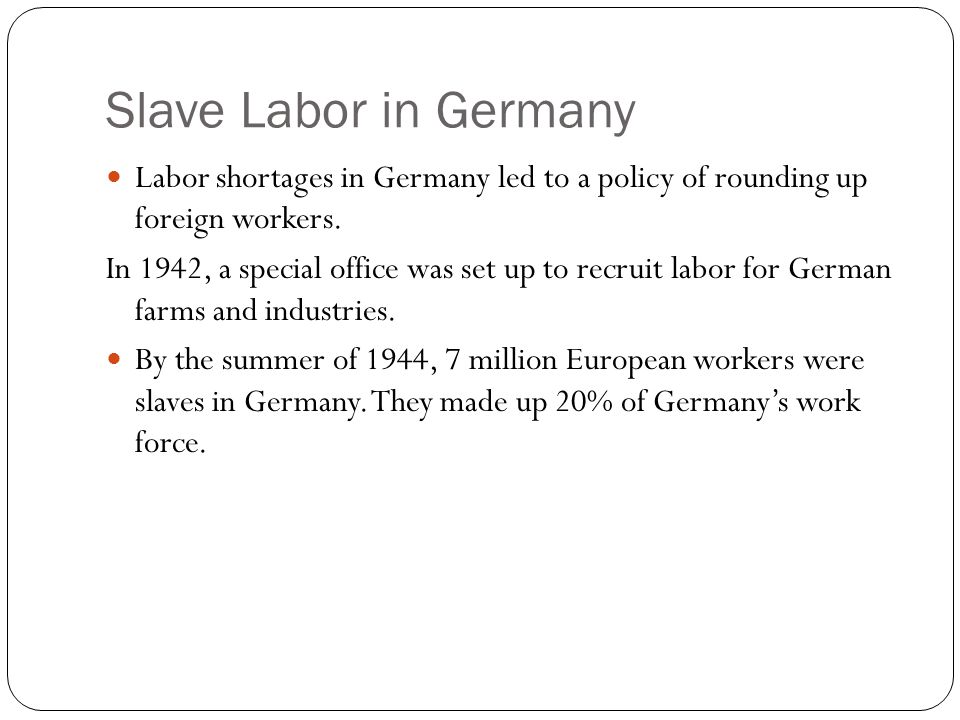 Slave Labor in Germany Labor shortages in Germany led to a policy of rounding up foreign workers.