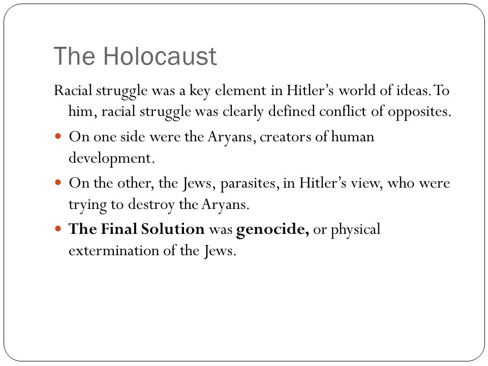 The Holocaust Racial struggle was a key element in Hitler's world of ideas. To him, racial struggle was clearly defined conflict of opposites.