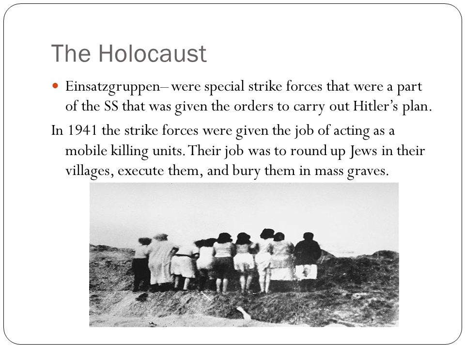 The Holocaust Einsatzgruppen– were special strike forces that were a part of the SS that was given the orders to carry out Hitler's plan.
