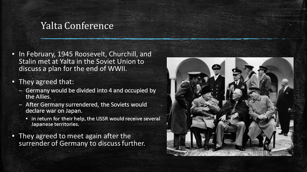 Yalta Conference In February, 1945 Roosevelt, Churchill, and Stalin met at Yalta in the Soviet Union to discuss a plan for the end of WWII.