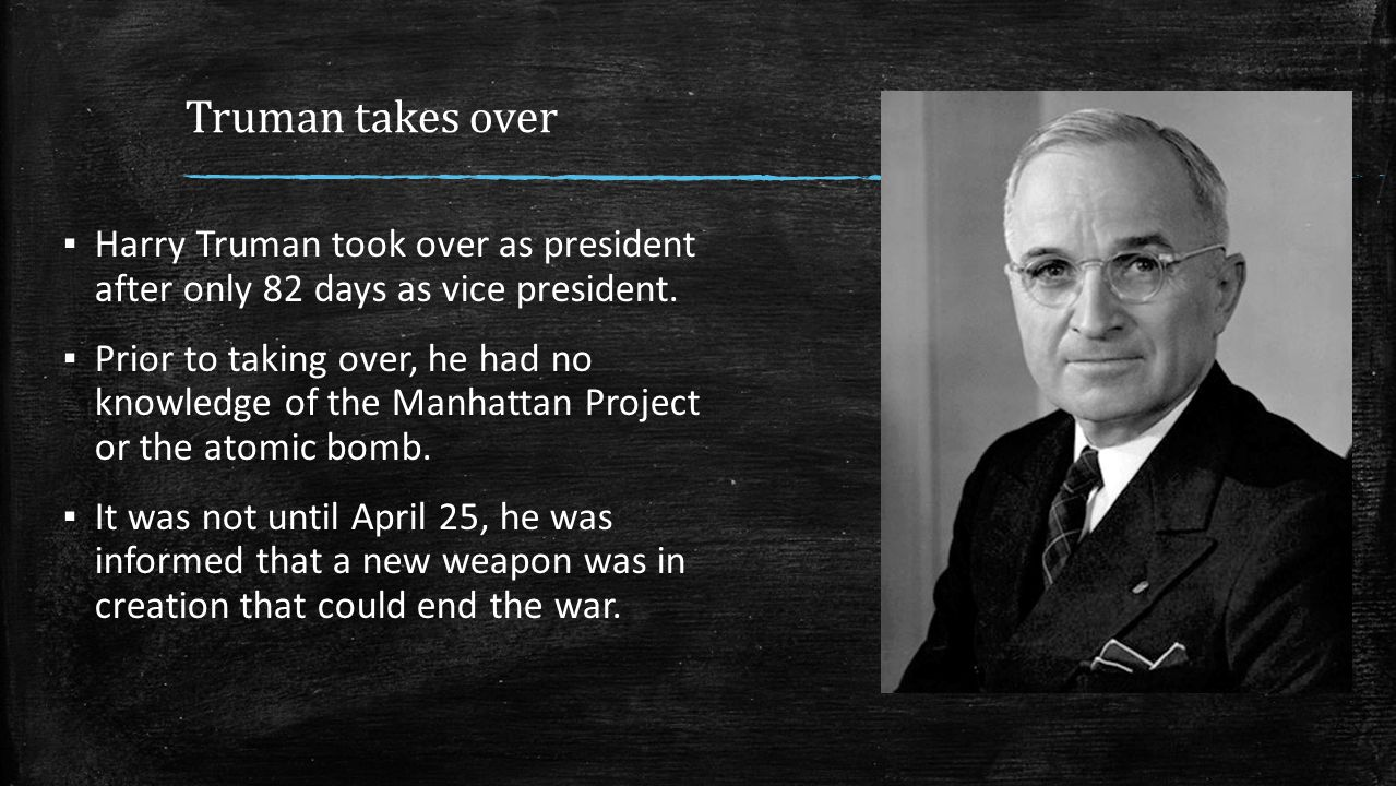Truman takes over Harry Truman took over as president after only 82 days as vice president.