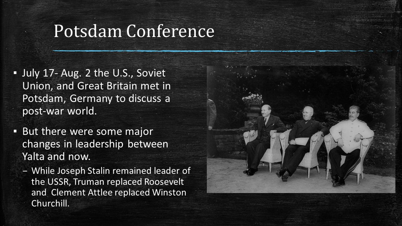 Potsdam Conference July 17- Aug. 2 the U.S., Soviet Union, and Great Britain met in Potsdam, Germany to discuss a post-war world.