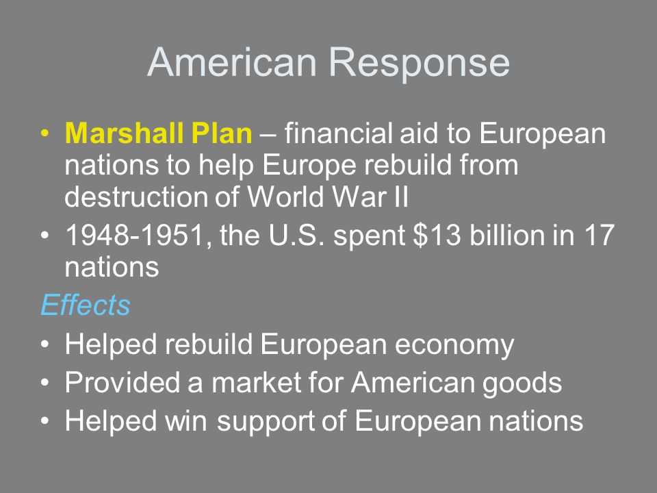 American Response Marshall Plan – financial aid to European nations to help Europe rebuild from destruction of World War II.