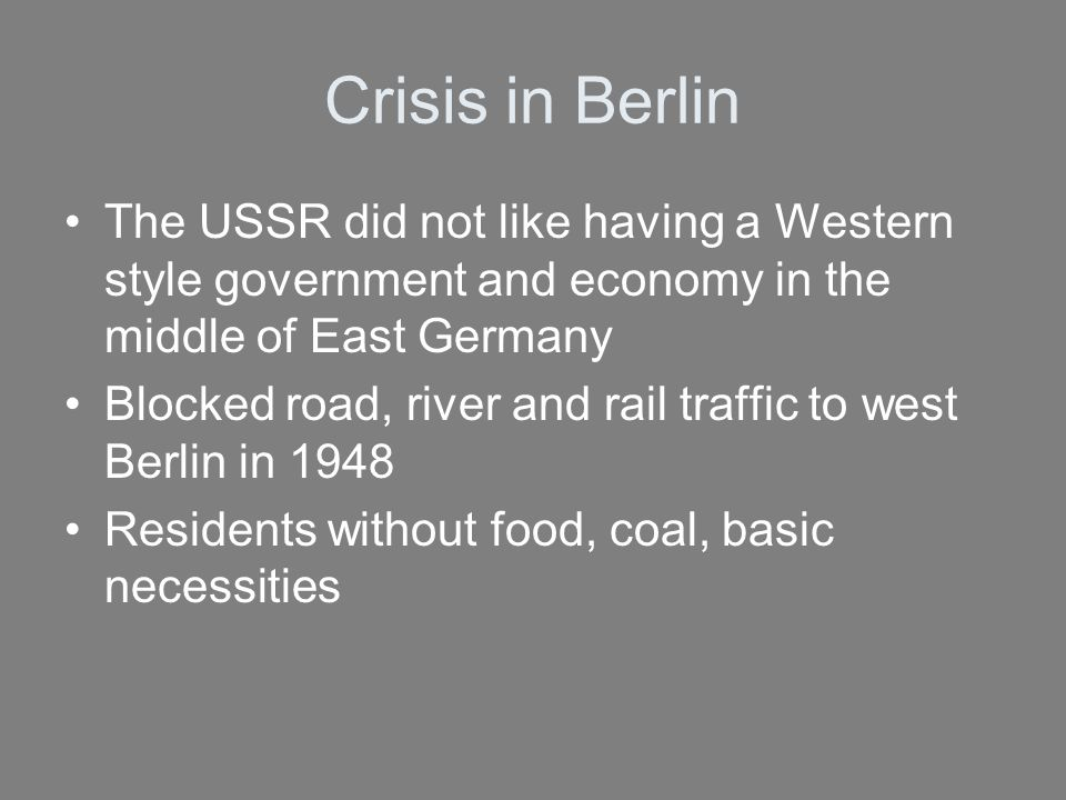 Crisis in Berlin The USSR did not like having a Western style government and economy in the middle of East Germany.