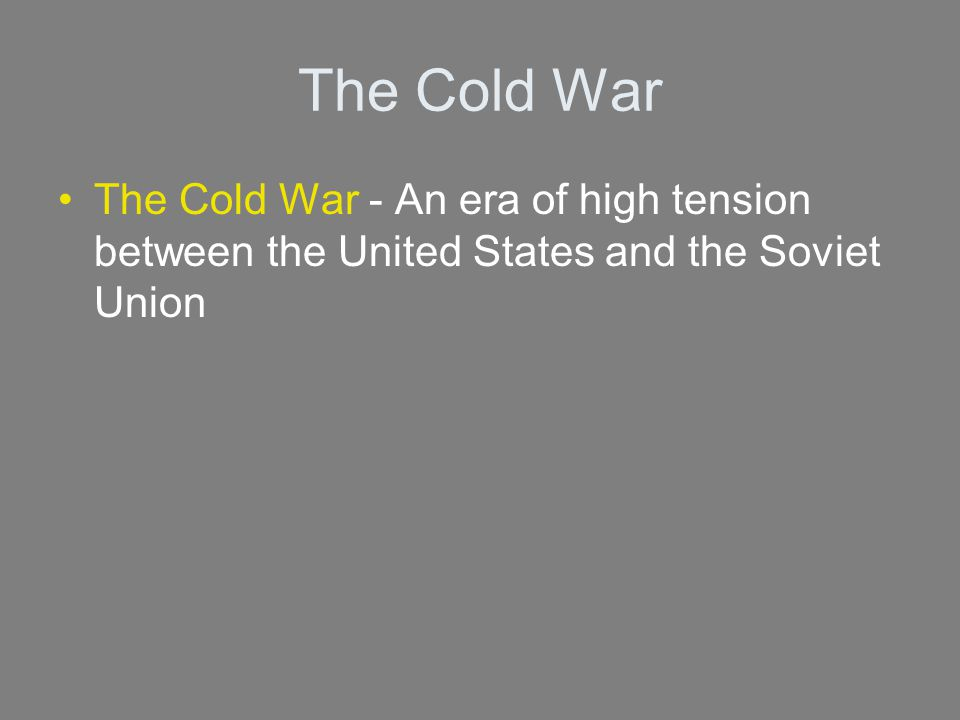 The Cold War The Cold War - An era of high tension between the United States and the Soviet Union